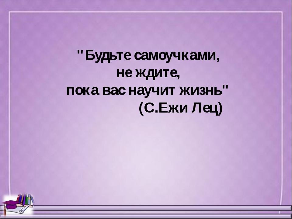 """""""Будьте самоучками, не ждите, пока вас научит жизнь"""" (С.Ежи Лец)"""