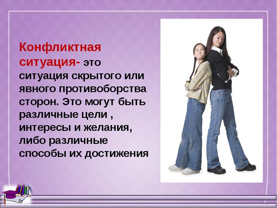 Конфликтная ситуация- это ситуация скрытого или явного противоборства сторон....