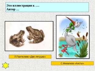 Это иллюстрация к …. Автор … Л.Пантелеев «Две лягушки» С.Михалков «Аисты»