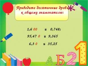1,6 и 0,748 и 0,748; и 9,365 1,6 00 95,47 0 и 35,25 6,3 0 Приведите десятичны