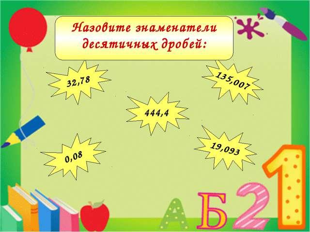444,4 32,78 135,007 0,08 19,093 Назовите знаменатели десятичных дробей: