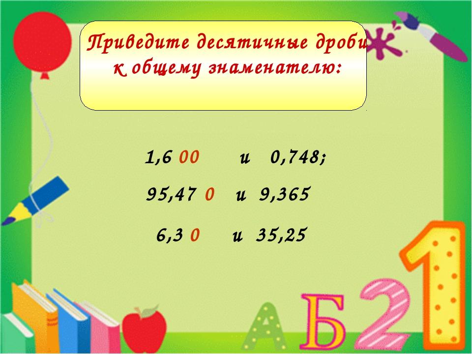 1,6 и 0,748 и 0,748; и 9,365 1,6 00 95,47 0 и 35,25 6,3 0 Приведите десятичны...