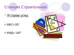 Станция Строительная Я строю углы: < АВС= 65° < КМД= 140°