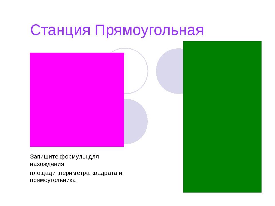 Станция Прямоугольная Запишите формулы для нахождения площади ,периметра квад...