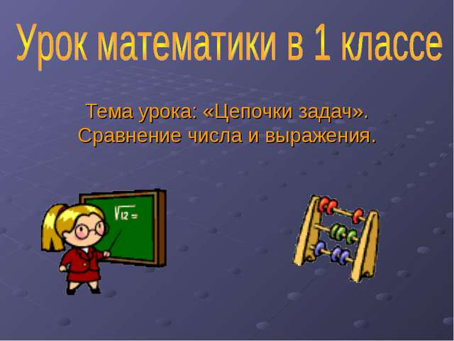 Тема урока: «Цепочки задач». Сравнение числа и выражения.