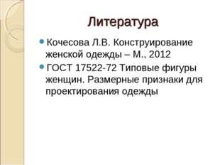 Литература Кочесова Л.В. Конструирование женской одежды – М., 2012 ГОСТ 17522