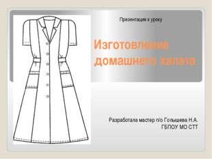 Изготовление домашнего халата Разработала мастер п/о Голышева Н.А. ГБПОУ МО С