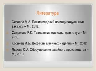 Литература Силаева М.А. Пошив изделий по индивидуальным заказам – М., 2012. С