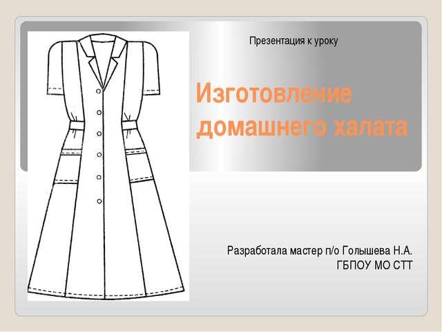 Изготовление домашнего халата Разработала мастер п/о Голышева Н.А. ГБПОУ МО С...