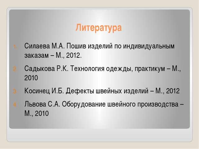 Литература Силаева М.А. Пошив изделий по индивидуальным заказам – М., 2012. С...