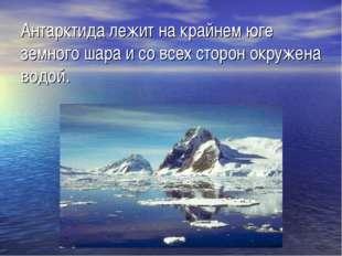 Антарктида лежит на крайнем юге земного шара и со всех сторон окружена водой.