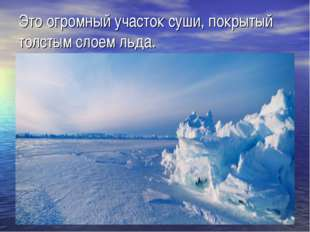 Это огромный участок суши, покрытый толстым слоем льда.