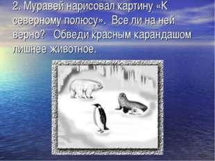 2.Муравей нарисовал картину «К северному полюсу». Все ли на ней верно?  Об