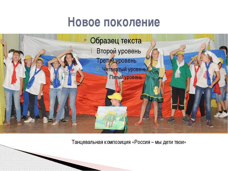 Новое поколение Танцевальная композиция «Россия – мы дети твои»