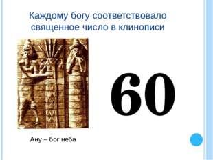 Каждому богу соответствовало священное число в клинописи Ану – бог неба 60