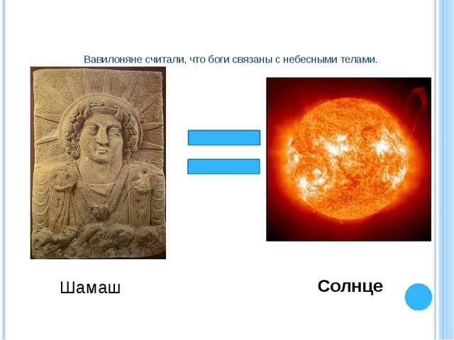 Вавилоняне считали, что боги связаны с небесными телами. Шамаш Солнце