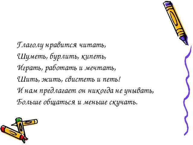 Глаголу нравится читать, Шуметь, бурлить, кипеть, Играть, работать и мечтать,...