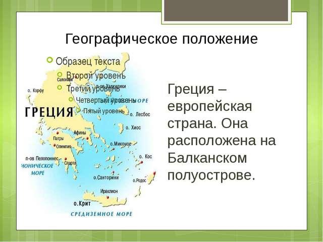 Географическое положение Греция – европейская страна. Она расположена на Балк...