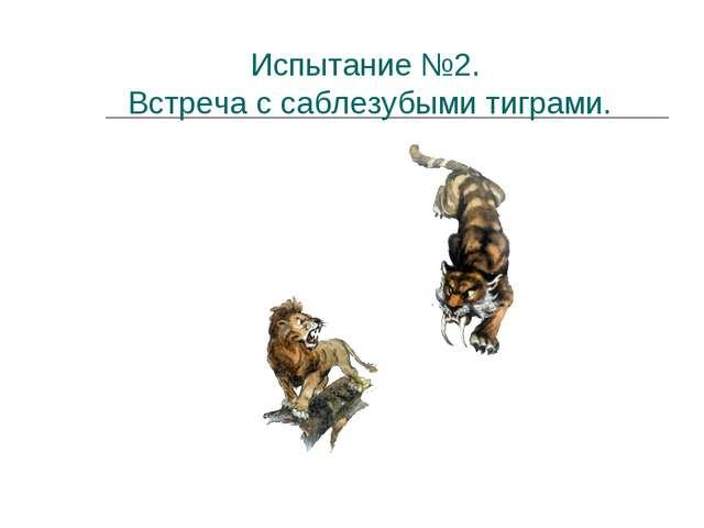 Испытание №2. Встреча с саблезубыми тиграми.