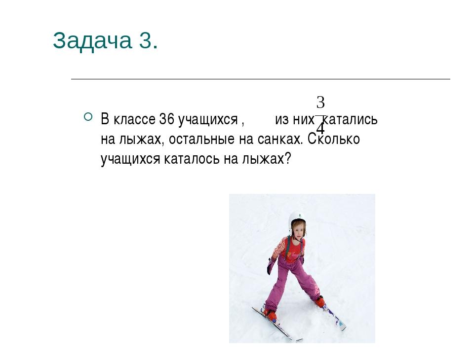 Задача 3. В классе 36 учащихся , из них катались на лыжах, остальные на санка...