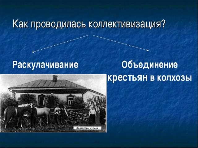 Как проводилась коллективизация? Раскулачивание Объединение крестьян в колхозы