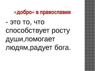 «добро» в православии - это то, что способствует росту души,помогает людям,ра