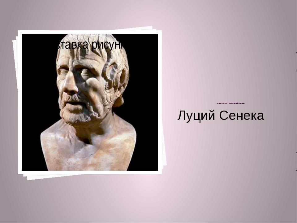 Луций Сенека   «чи...
