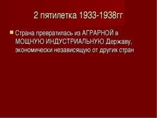 2 пятилетка 1933-1938гг Страна превратилась из АГРАРНОЙ в МОЩНУЮ ИНДУСТРИАЛЬН