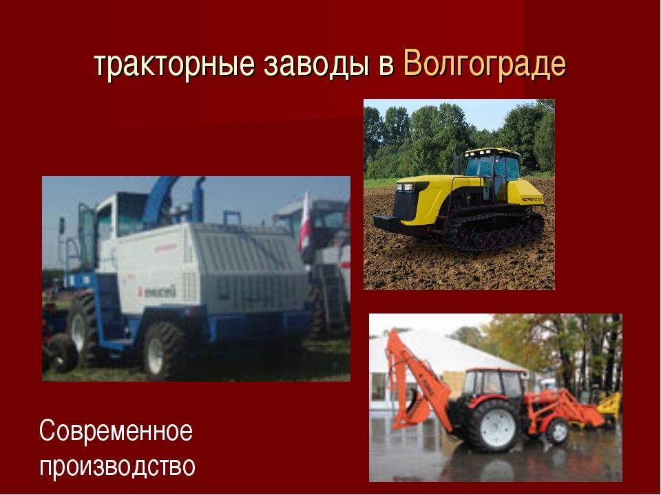 тракторные заводы в Волгограде Современное производство