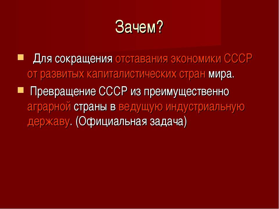 Зачем? Для сокращения отставания экономики СССР от развитых капиталистических...