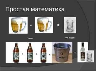 + = пиво 100г водки Простая математика + + = 1/2 ведра =