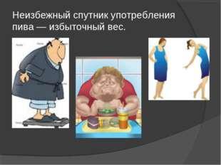 Неизбежный спутник употребления пива — избыточный вес.