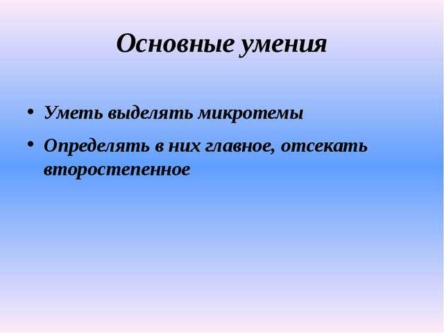 Основные умения Уметь выделять микротемы Определять в них главное, отсекать в...