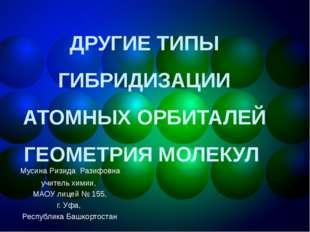 ДРУГИЕ ТИПЫ ГИБРИДИЗАЦИИ АТОМНЫХ ОРБИТАЛЕЙ ГЕОМЕТРИЯ МОЛЕКУЛ Мусина Ризида Ра