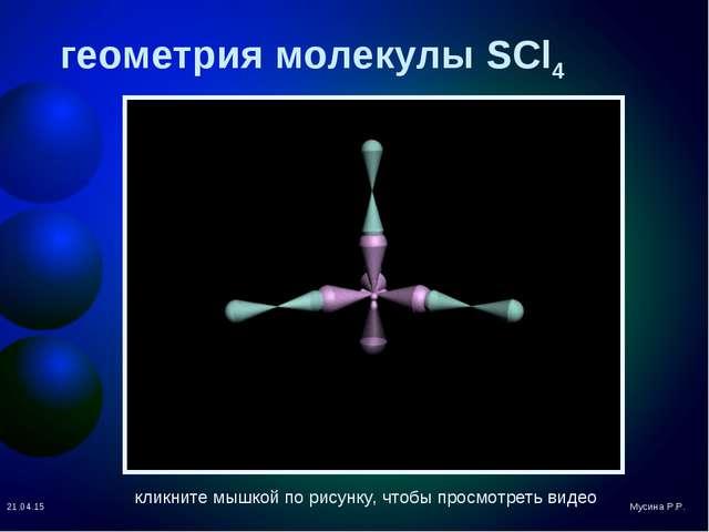 геометрия молекулы SCl4 * Мусина Р.Р. кликните мышкой по рисунку, чтобы просм...