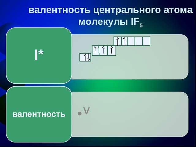 валентность центрального атома молекулы IF5