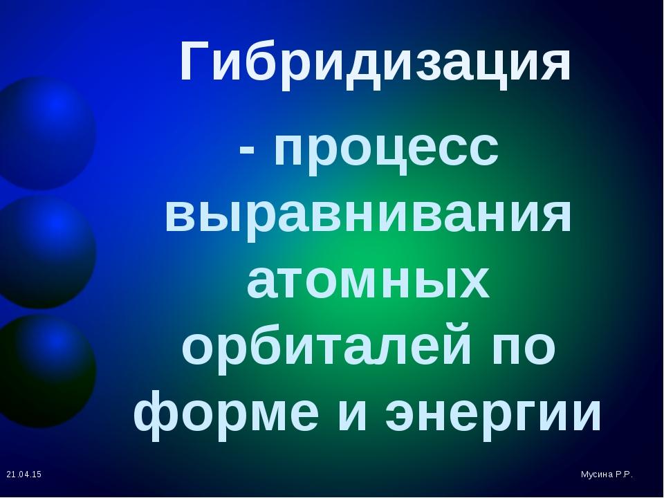 - процесс выравнивания атомных орбиталей по форме и энергии Мусина Р.Р. * Гиб...