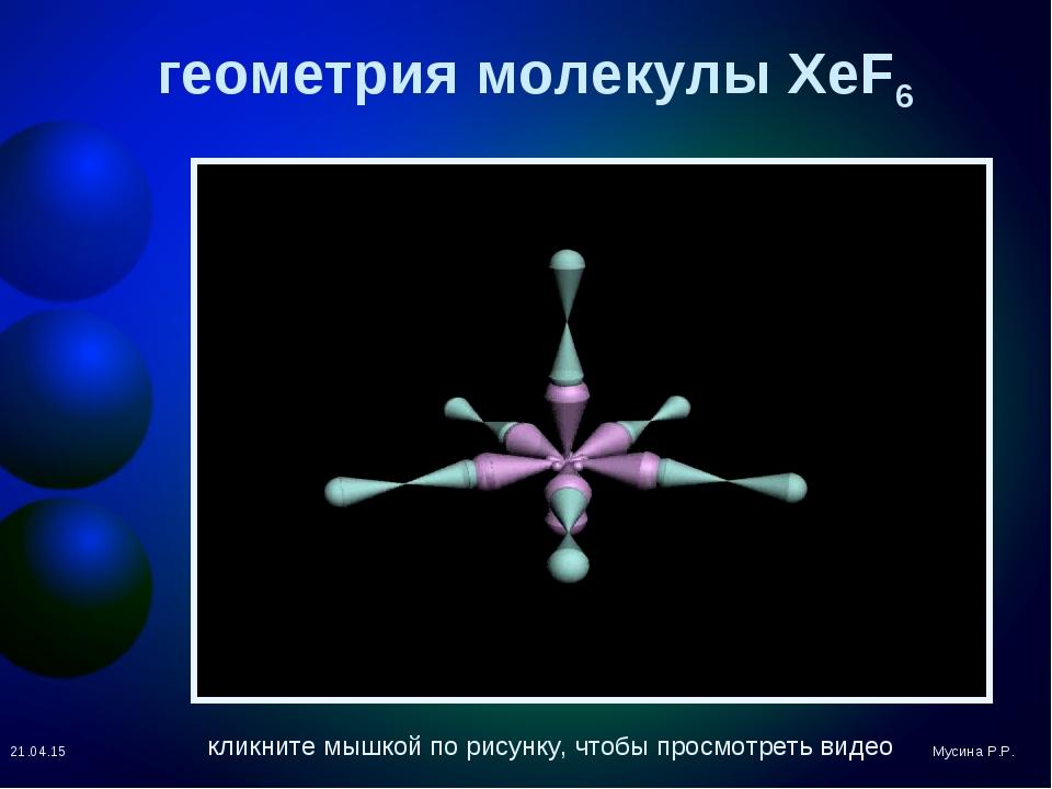 геометрия молекулы XeF6 * Мусина Р.Р. кликните мышкой по рисунку, чтобы просм...