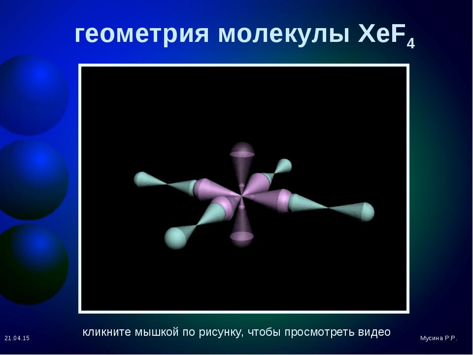 геометрия молекулы XeF4 * Мусина Р.Р. кликните мышкой по рисунку, чтобы просм...