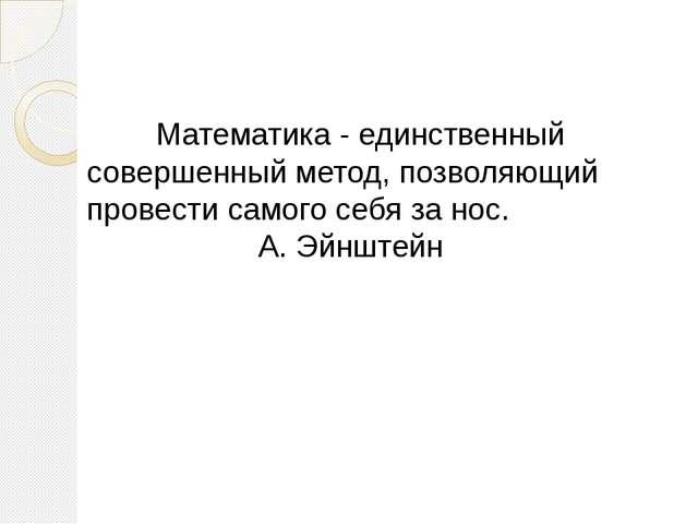 Математика - единственный совершенный метод, позволяющий провести самого се...