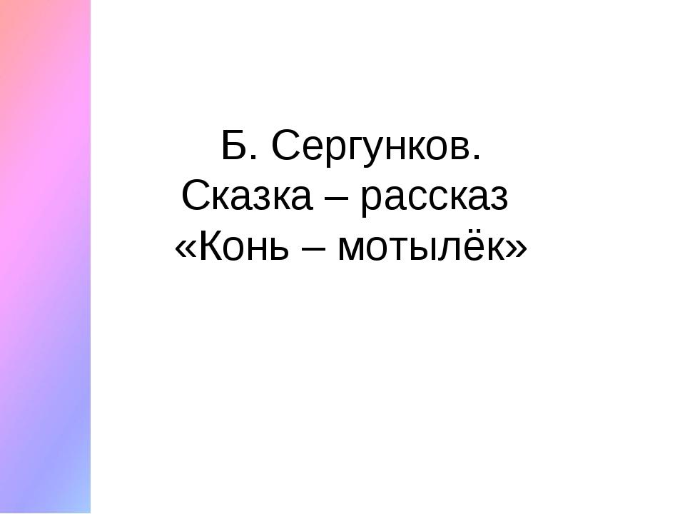 Б. Сергунков. Сказка – рассказ «Конь – мотылёк»