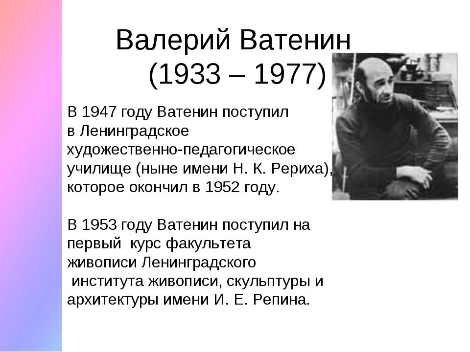 Валерий Ватенин (1933 – 1977) В 1947 году Ватенин поступил вЛенинградское ху...