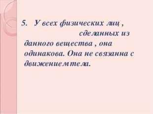 5. У всех физических лиц , сделанных из данного вещества , она одинакова. Он