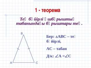 1 - теорема Тең бүйірлі үшбұрыштың табанындағы бұрыштары тең. Бер: АВС – тең