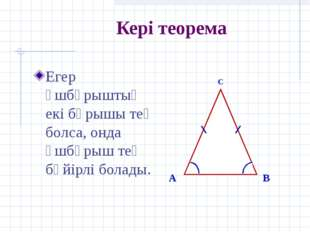 Кері теорема Егер үшбұрыштың екі бұрышы тең болса, онда үшбұрыш тең бүйірлі б
