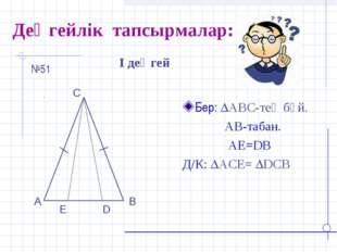 Деңгейлік тапсырмалар: Бер: АВС-тең бүй. АВ-табан. АЕ=DB Д/К: АСЕ= DCB І