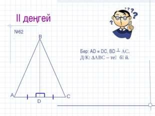 ІІ деңгей №62 D Бер: АD = DC, BD ┴ AC. Д/К: АВС – тең бүй.