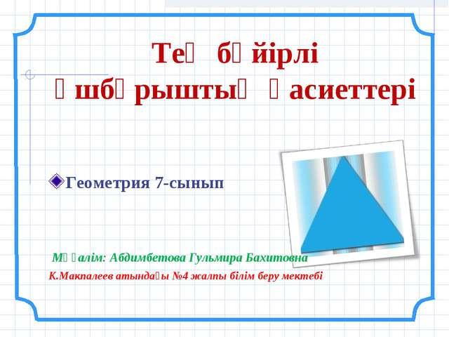 Тең бүйірлі үшбұрыштың қасиеттері Геометрия 7-сынып Мұғалім: Абдимбетова Гуль...