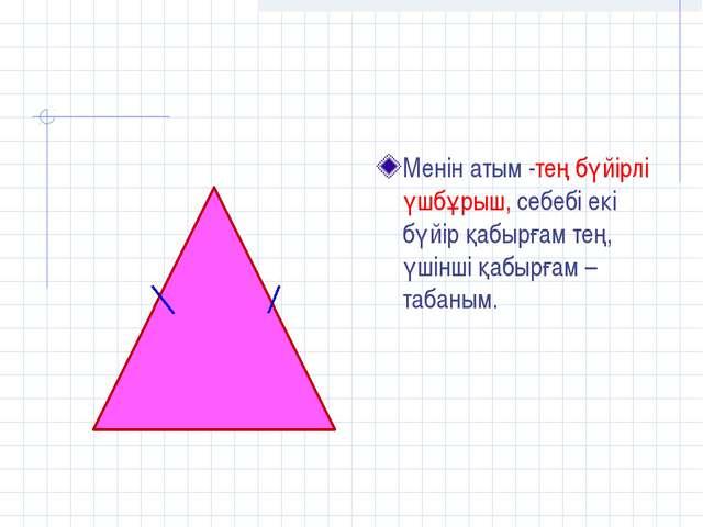 Менін атым -тең бүйірлі үшбұрыш, себебі екі бүйір қабырғам тең, үшінші қабырғ...