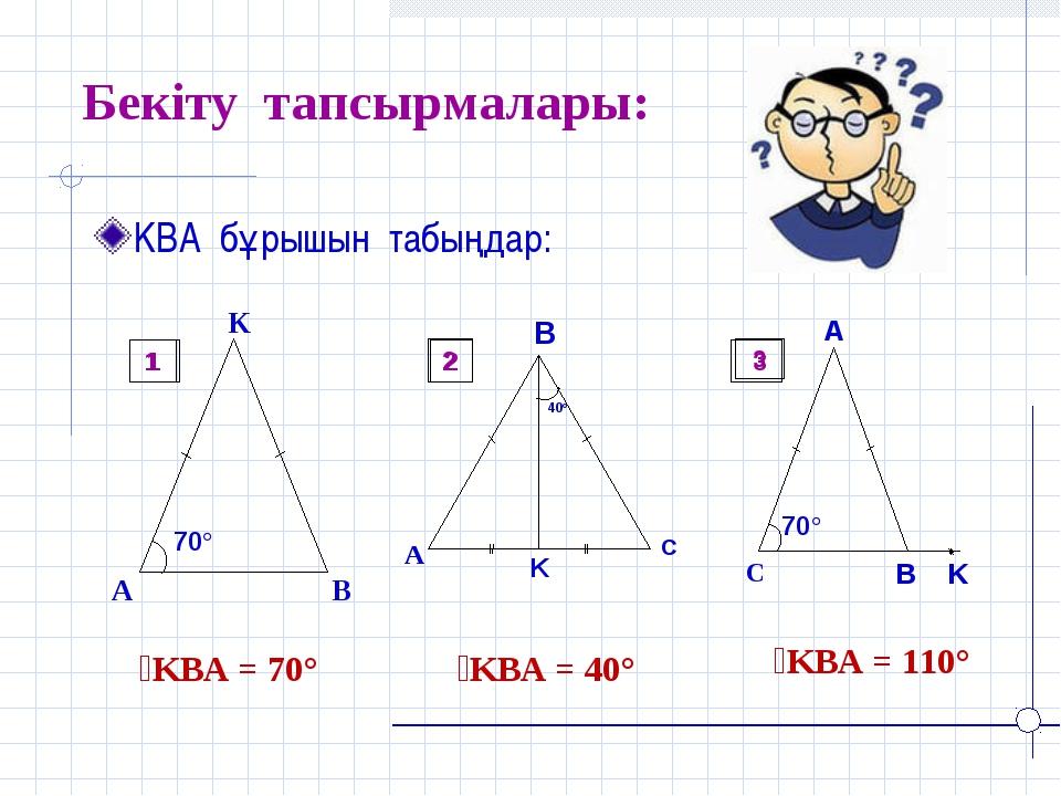 Бекіту тапсырмалары: KBA бұрышын табыңдар: ےKBA = 70° ےKBA = 40° ےKBA = 110°...